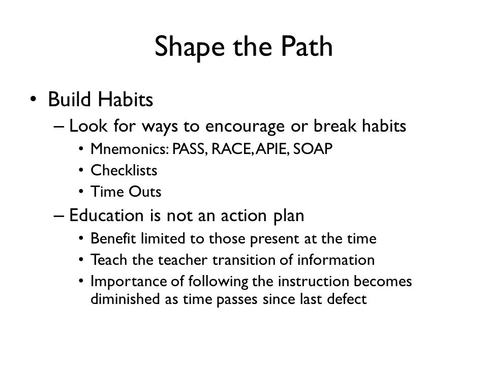 Shape the Path Build Habits – Look for ways to encourage or break habits Mnemonics: PASS, RACE, APIE, SOAP Checklists Time Outs – Education is not an