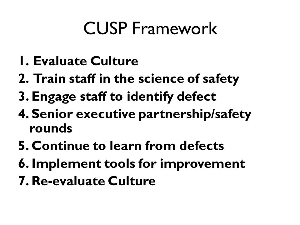 CUSP Framework 1.Evaluate Culture 2.Train staff in the science of safety 3. Engage staff to identify defect 4. Senior executive partnership/safety rou