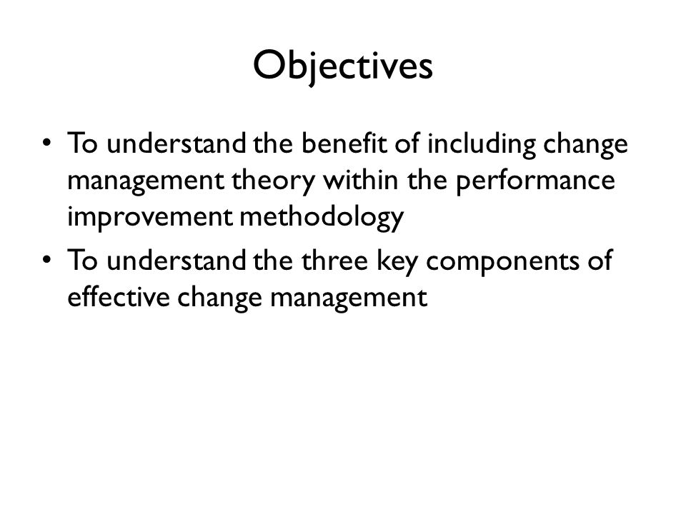 Objectives To understand the benefit of including change management theory within the performance improvement methodology To understand the three key