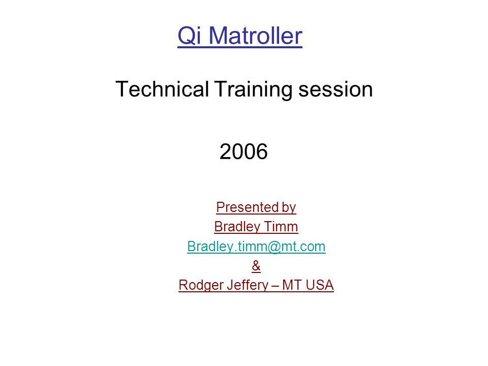Qi Matroller Technical Training session 2006 Presented by Bradley Timm Bradley.timm@mt.com & Rodger Jeffery – MT USA