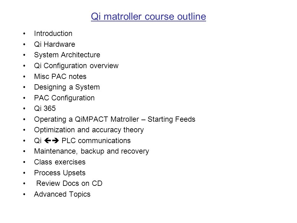 Qi matroller course outline Introduction Qi Hardware System Architecture Qi Configuration overview Misc PAC notes Designing a System PAC Configuration Qi 365 Operating a QiMPACT Matroller – Starting Feeds Optimization and accuracy theory Qi PLC communications Maintenance, backup and recovery Class exercises Process Upsets Review Docs on CD Advanced Topics