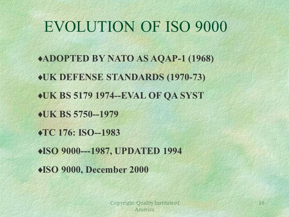 Copyright: Quality Institute of America 15 EVOLUTION OF ISO 9000 INDUSTRIAL REVOLUTION--VOLUME PRODUCTION-- NEED FOR CONFORMITY--SORT GOOD FROM BAD WO