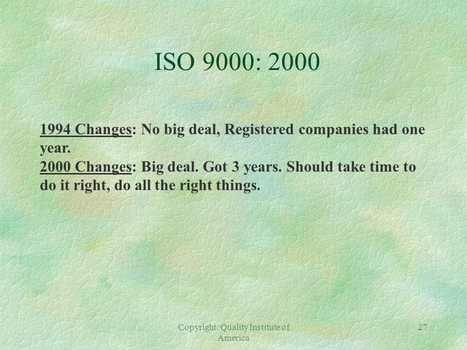 Copyright: Quality Institute of America 26 ISO 9000-2000 MAJOR CHANGES §Eliminated 9002, 9003. §Only 9001 with permissible exclusions in clause 7. §Ei