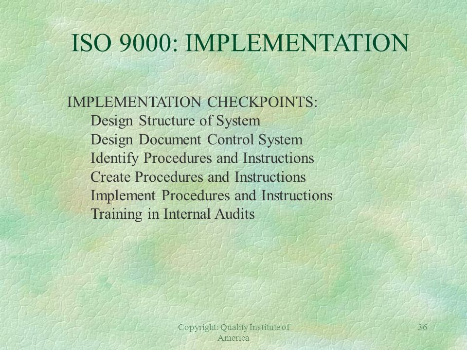 Copyright: Quality Institute of America 35 ISO 9000: IMPLEMENTATION ORGANIZATIONAL CHECKPOINTS: Executive Steering Committee Executive Champion Projec