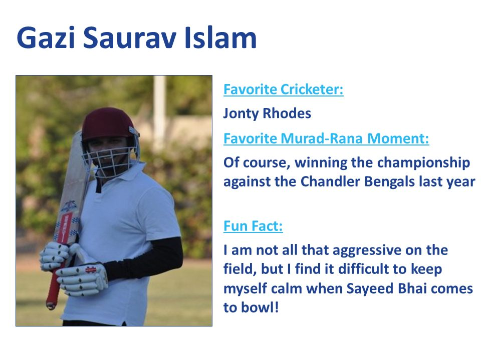 Favorite Cricketer: Jonty Rhodes Favorite Murad-Rana Moment: Of course, winning the championship against the Chandler Bengals last year Fun Fact: I am not all that aggressive on the field, but I find it difficult to keep myself calm when Sayeed Bhai comes to bowl.