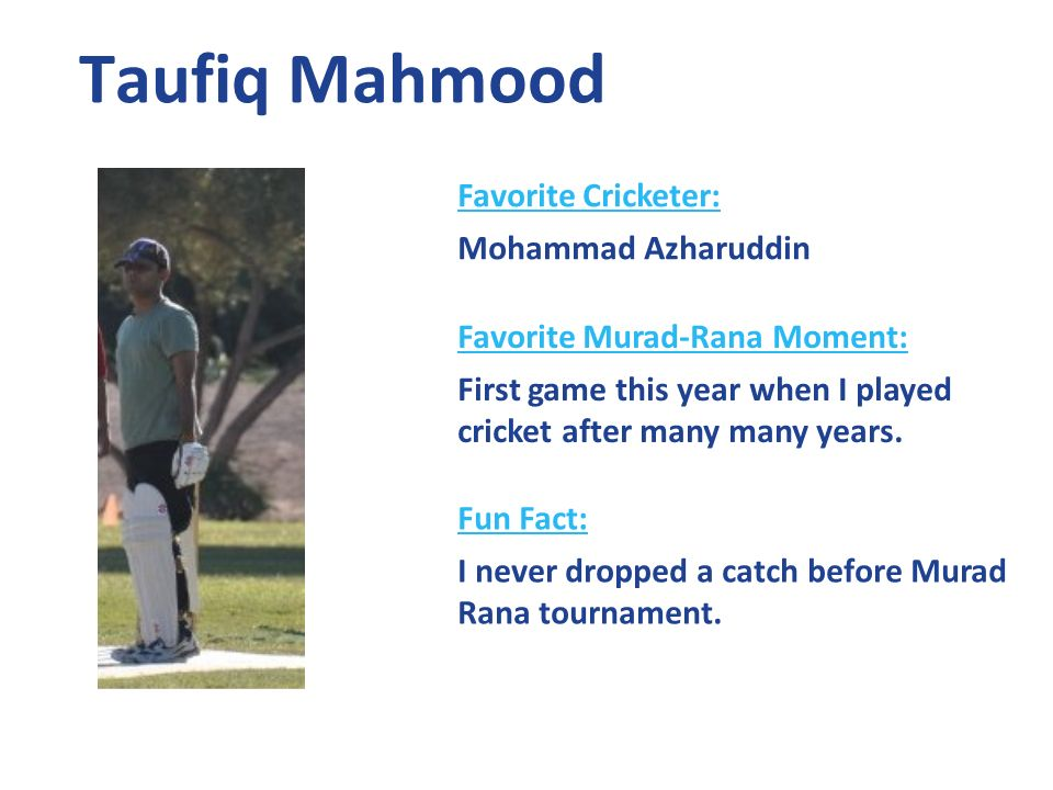 Taufiq Mahmood Favorite Cricketer: Mohammad Azharuddin Favorite Murad-Rana Moment: First game this year when I played cricket after many many years.