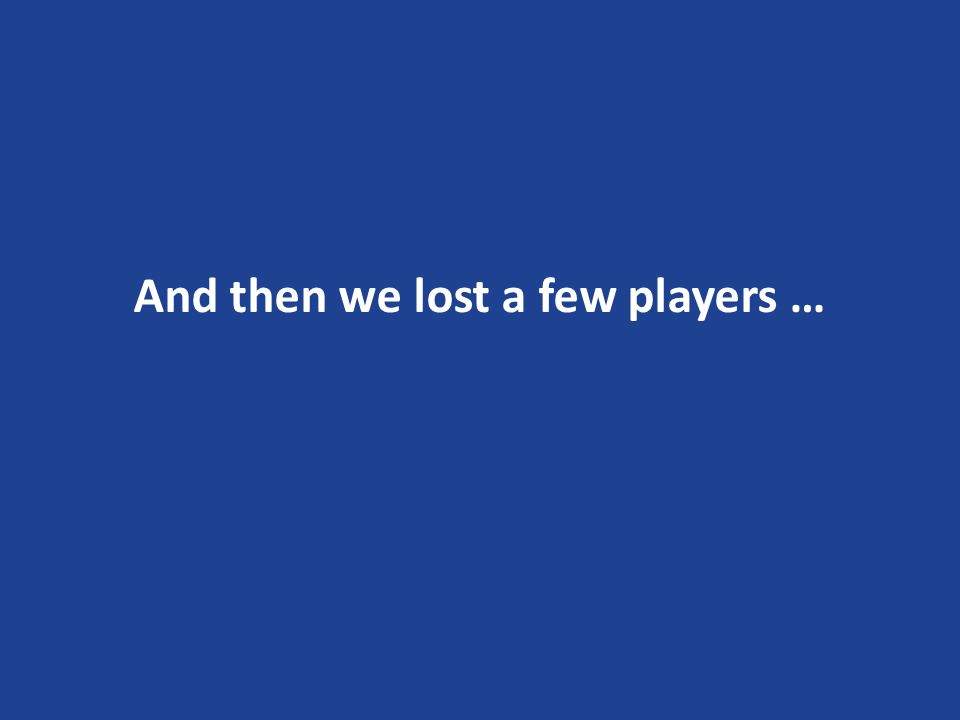 And then we lost a few players …