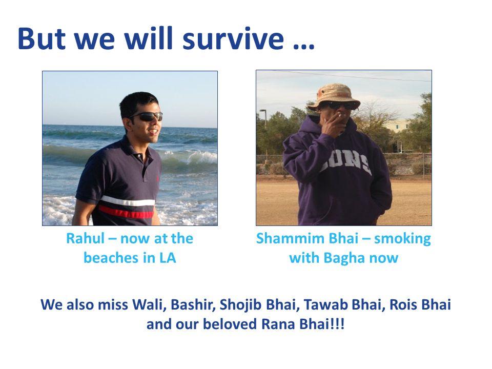 But we will survive … Rahul – now at the beaches in LA Shammim Bhai – smoking with Bagha now We also miss Wali, Bashir, Shojib Bhai, Tawab Bhai, Rois Bhai and our beloved Rana Bhai!!!
