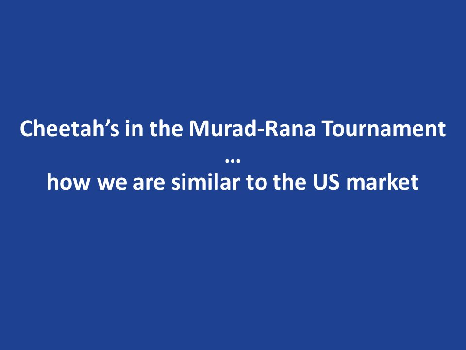 Cheetahs in the Murad-Rana Tournament … how we are similar to the US market