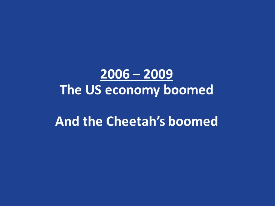 2006 – 2009 The US economy boomed And the Cheetahs boomed