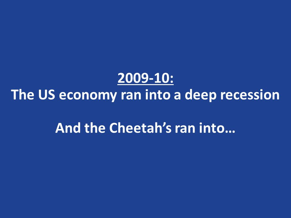2009-10: The US economy ran into a deep recession And the Cheetahs ran into…