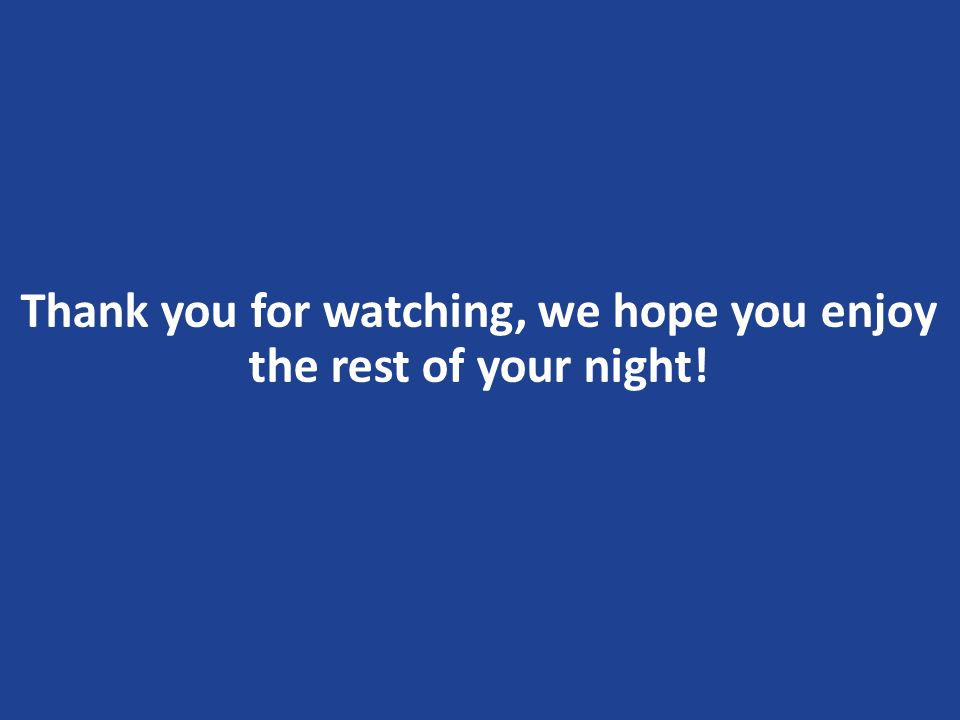 Thank you for watching, we hope you enjoy the rest of your night!