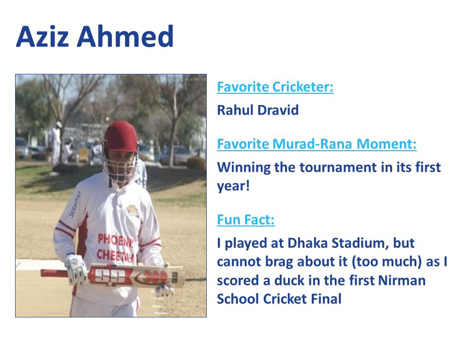 Aziz Ahmed Favorite Cricketer: Rahul Dravid Favorite Murad-Rana Moment: Winning the tournament in its first year.