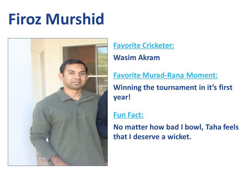 Favorite Cricketer: Wasim Akram Favorite Murad-Rana Moment: Winning the tournament in its first year.