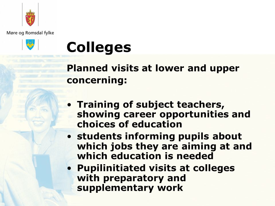 Colleges Planned visits at lower and upper concerning: Training of subject teachers, showing career opportunities and choices of education students informing pupils about which jobs they are aiming at and which education is needed Pupilinitiated visits at colleges with preparatory and supplementary work