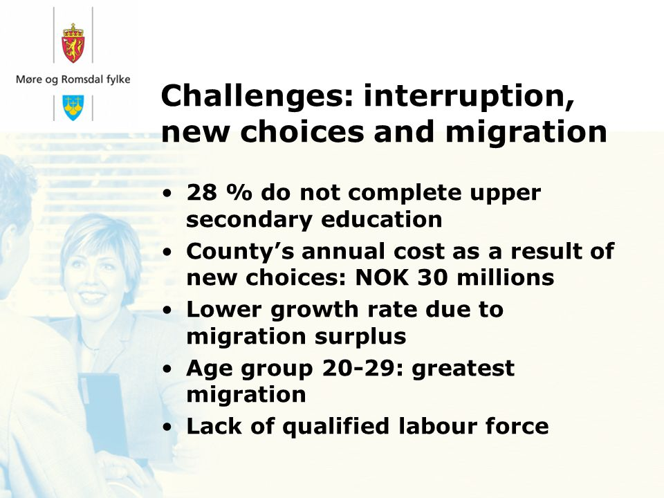 Challenges: interruption, new choices and migration 28 % do not complete upper secondary education Countys annual cost as a result of new choices: NOK 30 millions Lower growth rate due to migration surplus Age group 20-29: greatest migration Lack of qualified labour force