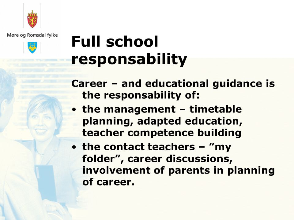 Full school responsability Career – and educational guidance is the responsability of: the management – timetable planning, adapted education, teacher competence building the contact teachers – my folder, career discussions, involvement of parents in planning of career.