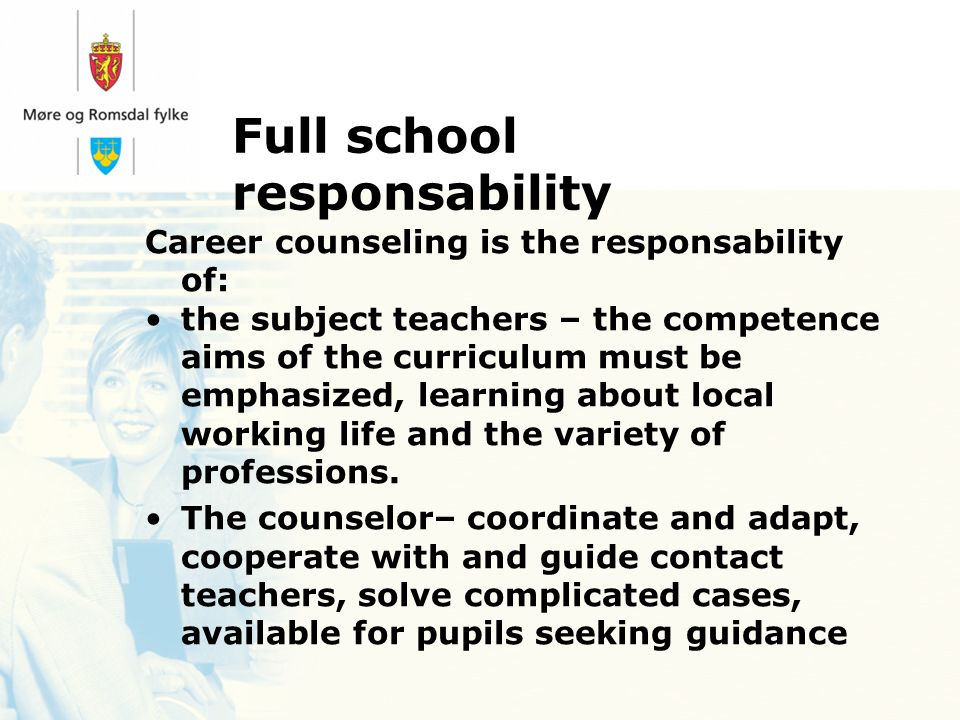 Full school responsability Career counseling is the responsability of: the subject teachers – the competence aims of the curriculum must be emphasized, learning about local working life and the variety of professions.