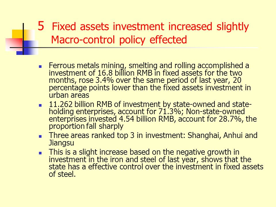 5 Fixed assets investment increased slightly Macro-control policy effected Ferrous metals mining, smelting and rolling accomplished a investment of 16.8 billion RMB in fixed assets for the two months, rose 3.4% over the same period of last year, 20 percentage points lower than the fixed assets investment in urban areas billion RMB of investment by state-owned and state- holding enterprises, account for 71.3%; Non-state-owned enterprises invested 4.54 billion RMB, account for 28.7%, the proportion fall sharply Three areas ranked top 3 in investment: Shanghai, Anhui and Jiangsu This is a slight increase based on the negative growth in investment in the iron and steel of last year, shows that the state has a effective control over the investment in fixed assets of steel.