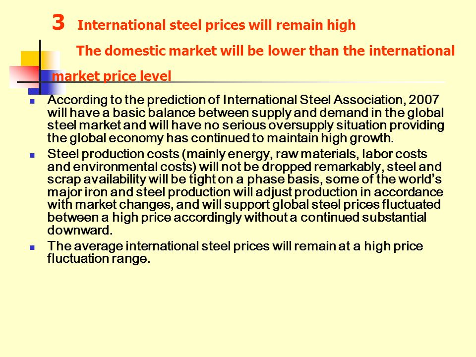 3 International steel prices will remain high The domestic market will be lower than the international market price level According to the prediction of International Steel Association, 2007 will have a basic balance between supply and demand in the global steel market and will have no serious oversupply situation providing the global economy has continued to maintain high growth.