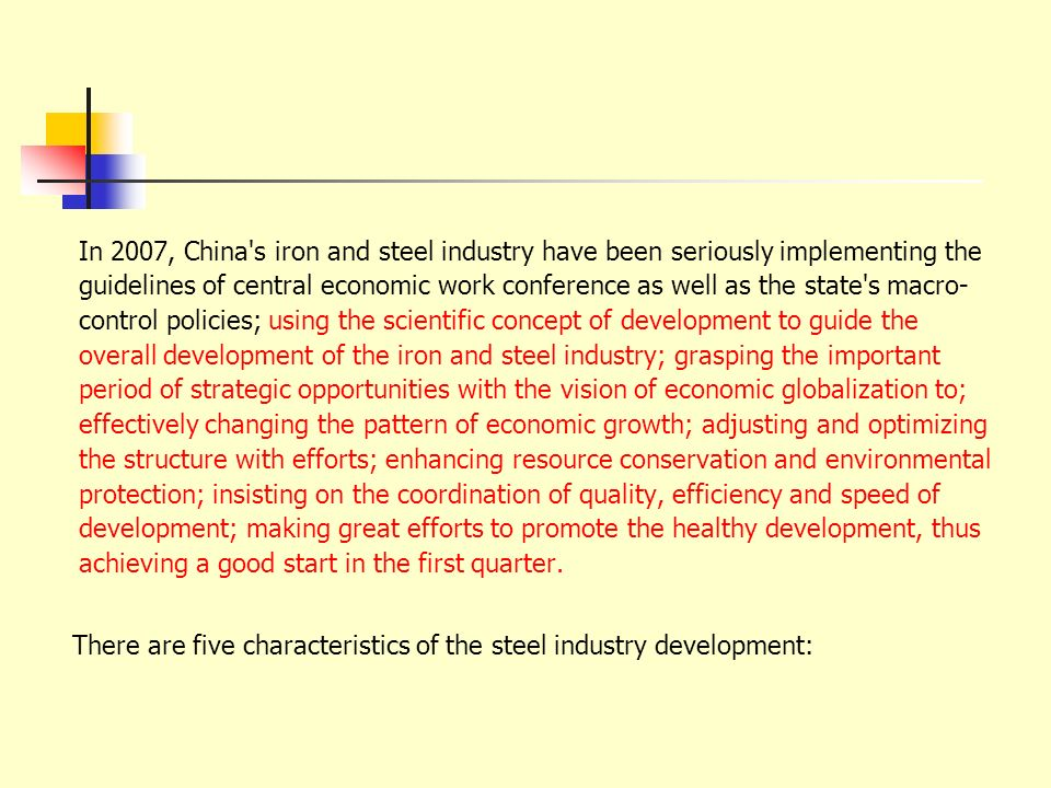 In 2007, China s iron and steel industry have been seriously implementing the guidelines of central economic work conference as well as the state s macro- control policies; using the scientific concept of development to guide the overall development of the iron and steel industry; grasping the important period of strategic opportunities with the vision of economic globalization to; effectively changing the pattern of economic growth; adjusting and optimizing the structure with efforts; enhancing resource conservation and environmental protection; insisting on the coordination of quality, efficiency and speed of development; making great efforts to promote the healthy development, thus achieving a good start in the first quarter.