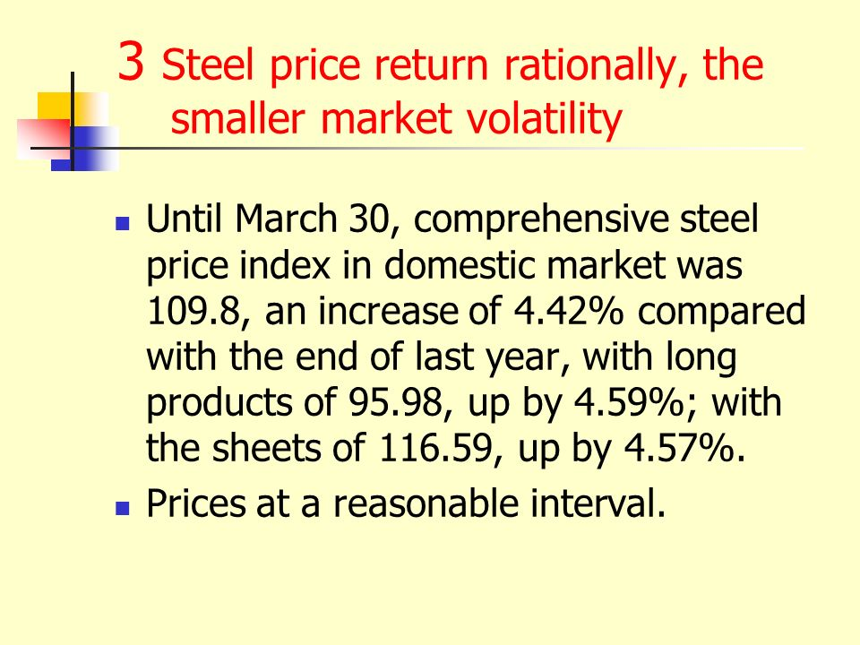 3 Steel price return rationally, the smaller market volatility Until March 30, comprehensive steel price index in domestic market was 109.8, an increase of 4.42% compared with the end of last year, with long products of 95.98, up by 4.59%; with the sheets of , up by 4.57%.