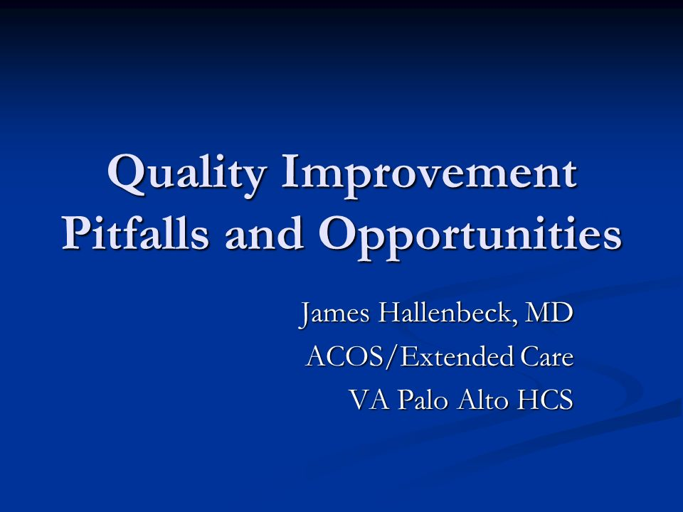 Quality Improvement Pitfalls and Opportunities James Hallenbeck, MD ACOS/Extended Care VA Palo Alto HCS