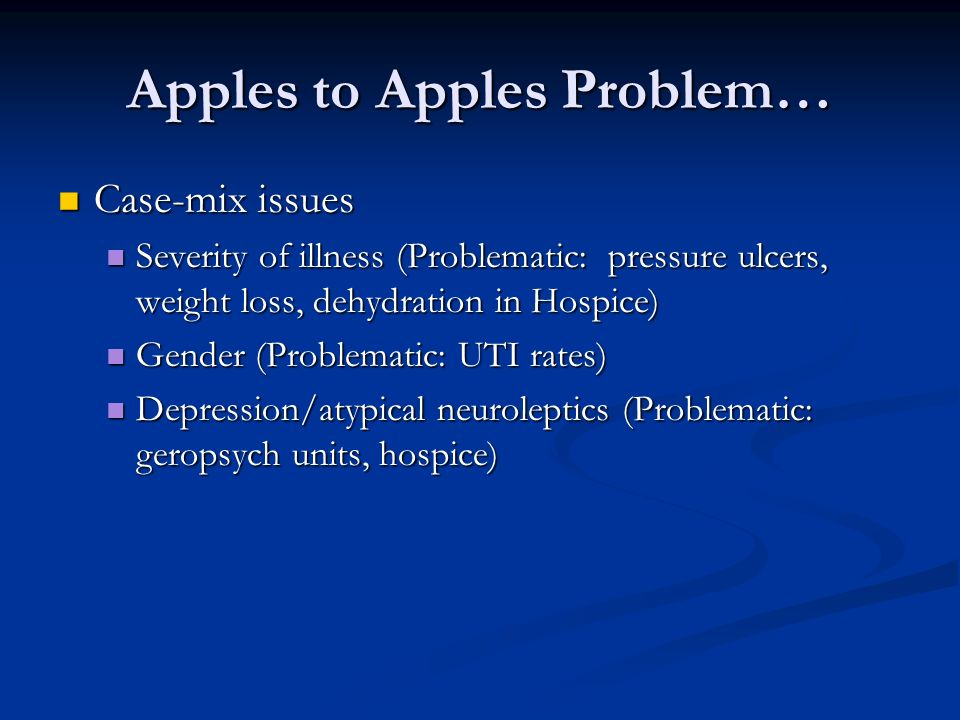 Apples to Apples Problem… Case-mix issues Case-mix issues Severity of illness (Problematic: pressure ulcers, weight loss, dehydration in Hospice) Seve