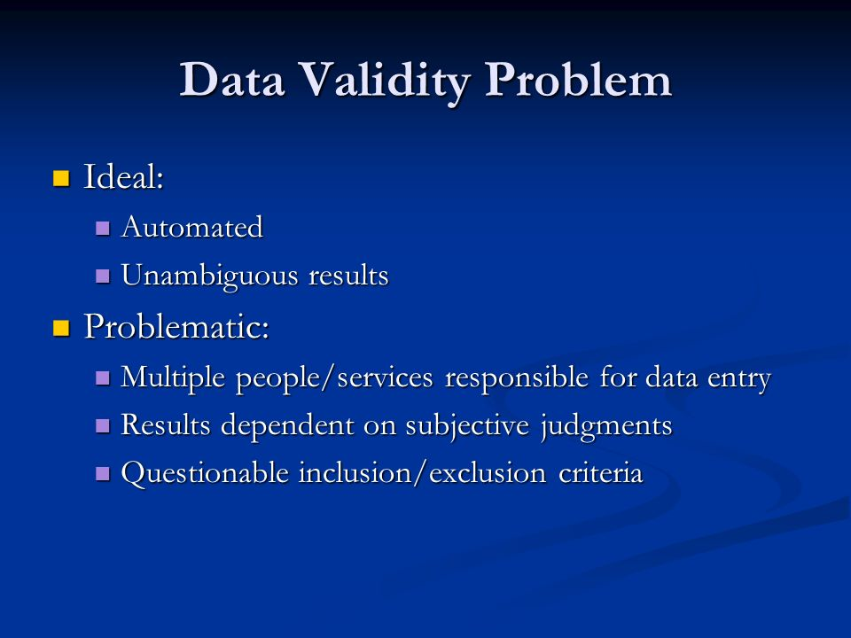 Data Validity Problem Ideal: Ideal: Automated Automated Unambiguous results Unambiguous results Problematic: Problematic: Multiple people/services res