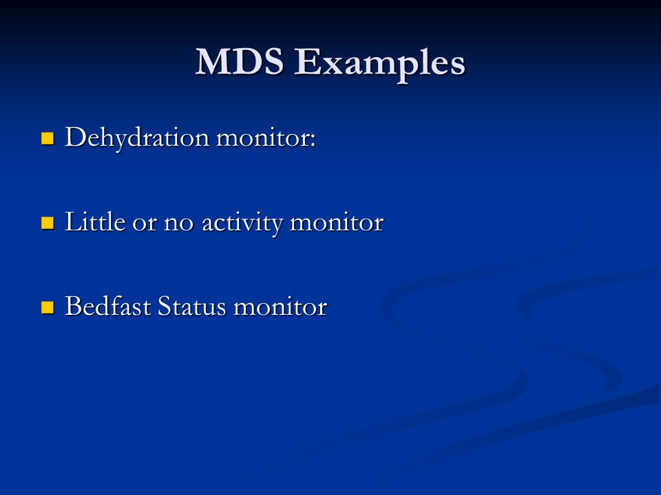 MDS Examples Dehydration monitor: Dehydration monitor: Little or no activity monitor Little or no activity monitor Bedfast Status monitor Bedfast Stat