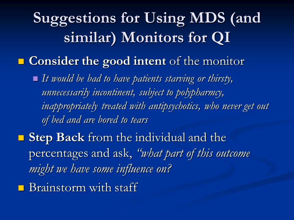 Suggestions for Using MDS (and similar) Monitors for QI Consider the good intent of the monitor Consider the good intent of the monitor It would be ba