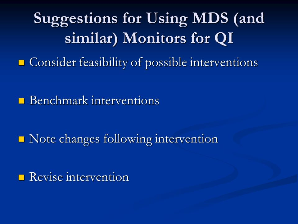 Suggestions for Using MDS (and similar) Monitors for QI Consider feasibility of possible interventions Consider feasibility of possible interventions