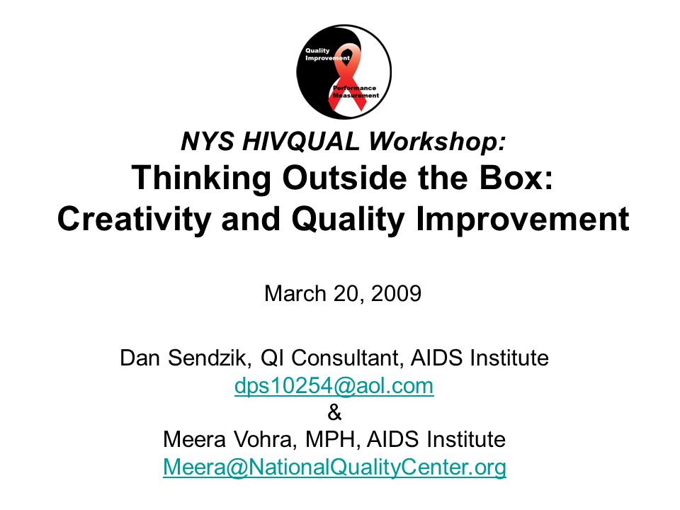 1National Quality Center (NQC) NYS HIVQUAL Workshop: Thinking Outside the Box: Creativity and Quality Improvement March 20, 2009 Dan Sendzik, QI Consultant, AIDS Institute & Meera Vohra, MPH, AIDS Institute