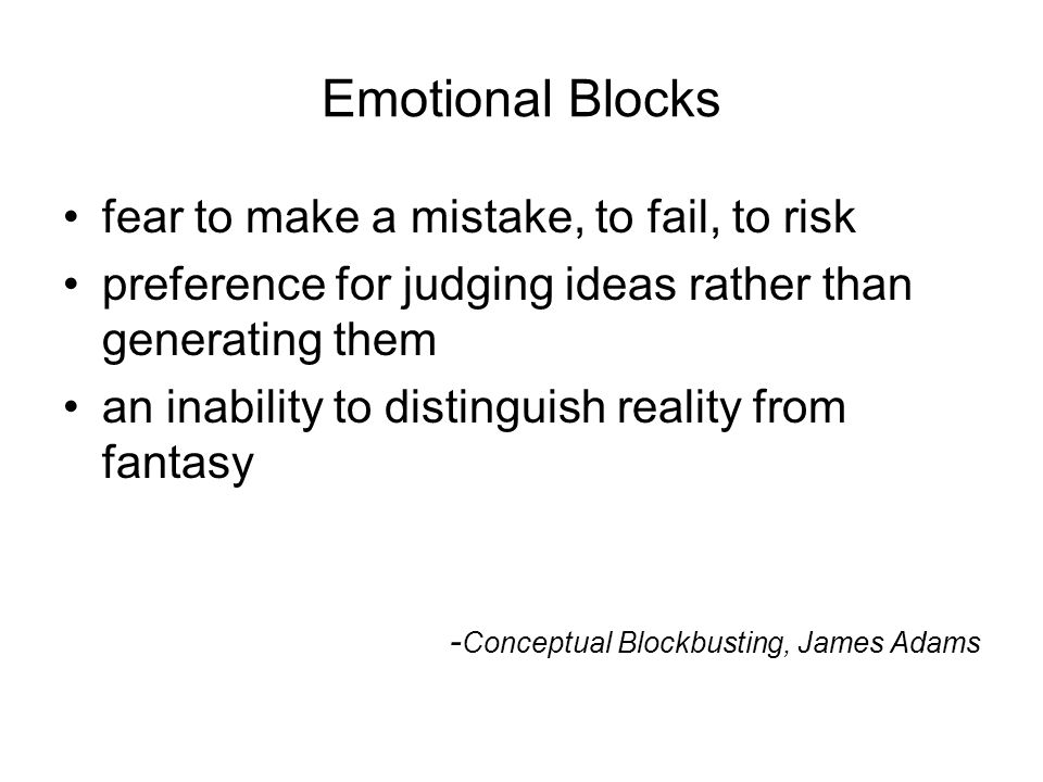 11National Quality Center (NQC) Emotional Blocks fear to make a mistake, to fail, to risk preference for judging ideas rather than generating them an inability to distinguish reality from fantasy - Conceptual Blockbusting, James Adams