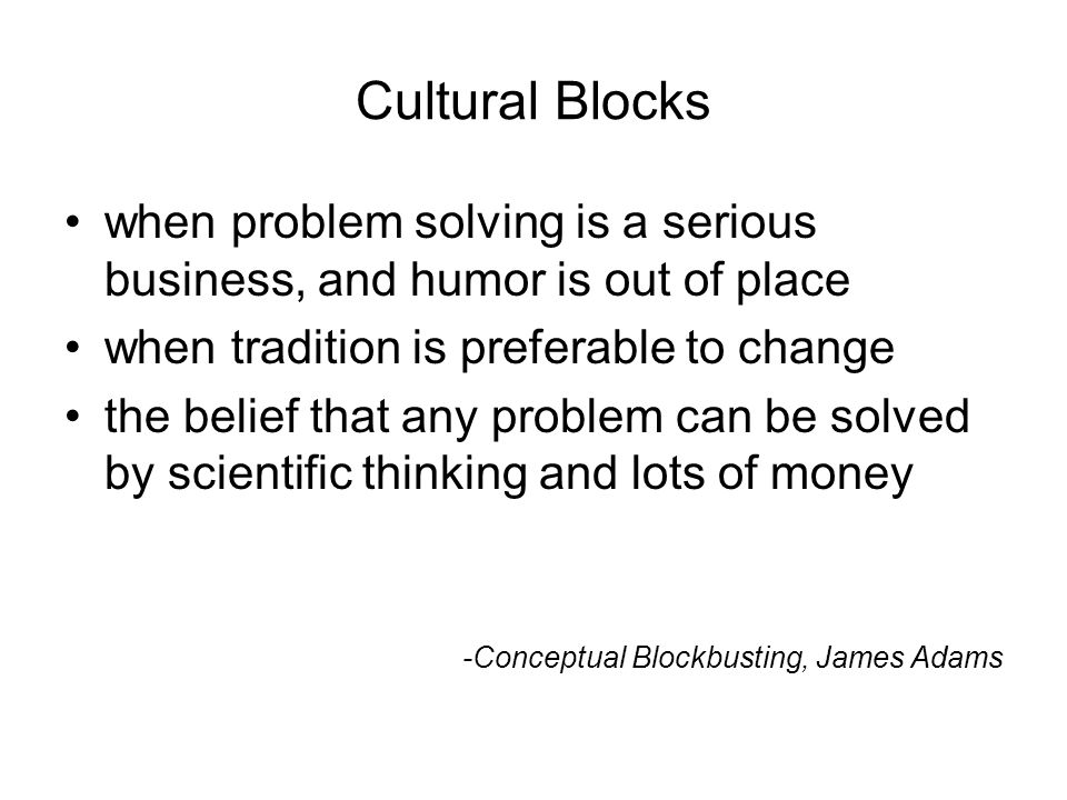 13National Quality Center (NQC) Cultural Blocks when problem solving is a serious business, and humor is out of place when tradition is preferable to change the belief that any problem can be solved by scientific thinking and lots of money -Conceptual Blockbusting, James Adams