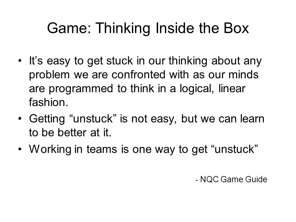 15National Quality Center (NQC) Game: Thinking Inside the Box Its easy to get stuck in our thinking about any problem we are confronted with as our minds are programmed to think in a logical, linear fashion.