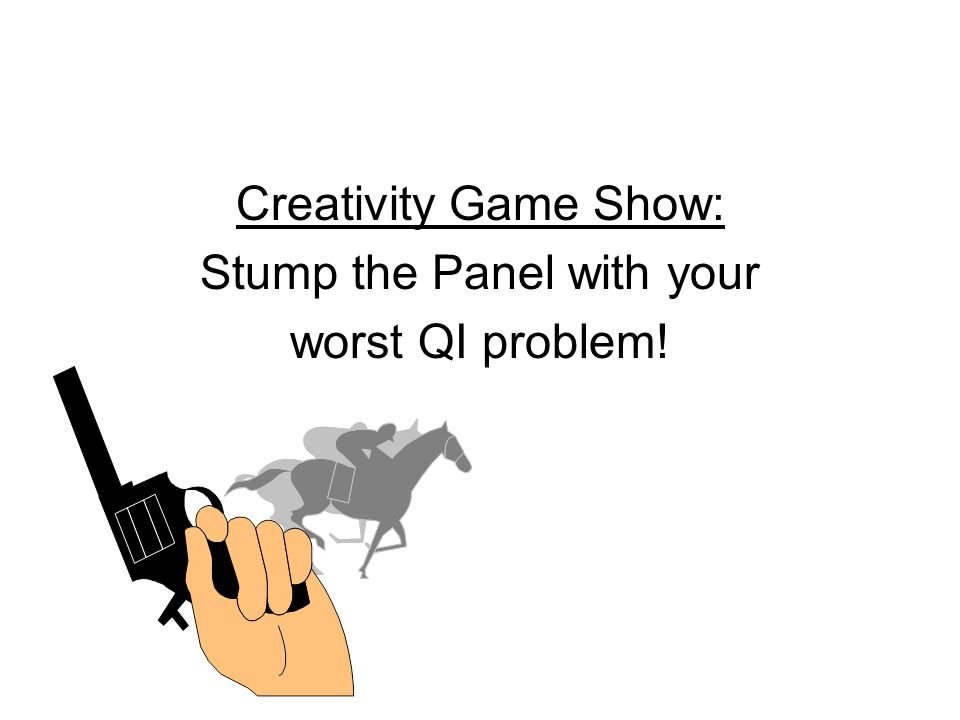 18National Quality Center (NQC) Creativity Game Show: Stump the Panel with your worst QI problem!