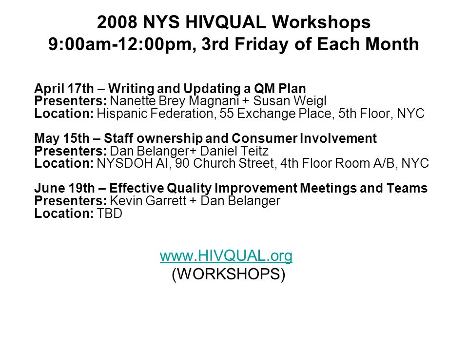 24National Quality Center (NQC) 2008 NYS HIVQUAL Workshops 9:00am-12:00pm, 3rd Friday of Each Month April 17th – Writing and Updating a QM Plan Presenters: Nanette Brey Magnani + Susan Weigl Location: Hispanic Federation, 55 Exchange Place, 5th Floor, NYC May 15th – Staff ownership and Consumer Involvement Presenters: Dan Belanger+ Daniel Teitz Location: NYSDOH AI, 90 Church Street, 4th Floor Room A/B, NYC June 19th – Effective Quality Improvement Meetings and Teams Presenters: Kevin Garrett + Dan Belanger Location: TBD   (WORKSHOPS)