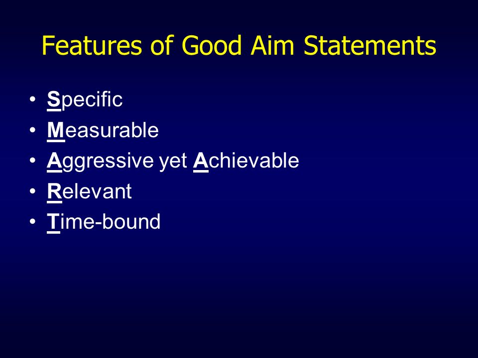 Features of Good Aim Statements Specific Measurable Aggressive yet Achievable Relevant Time-bound