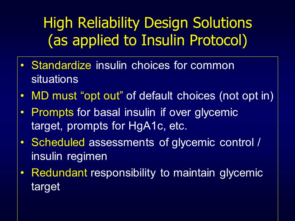 High Reliability Design Solutions (as applied to Insulin Protocol) Standardize insulin choices for common situations MD must opt out of default choice