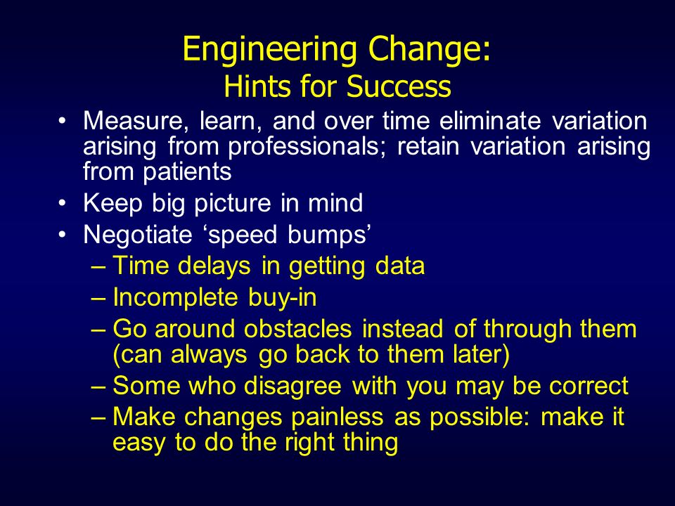 Engineering Change: Hints for Success Measure, learn, and over time eliminate variation arising from professionals; retain variation arising from pati