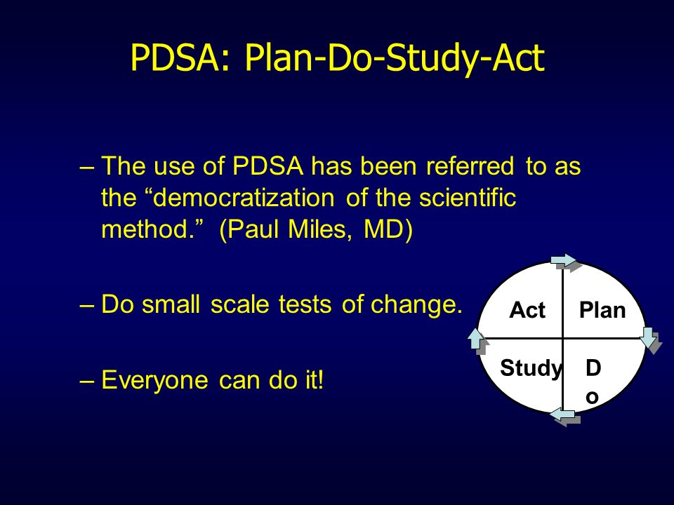 PDSA: Plan-Do-Study-Act –The use of PDSA has been referred to as the democratization of the scientific method. (Paul Miles, MD) –Do small scale tests