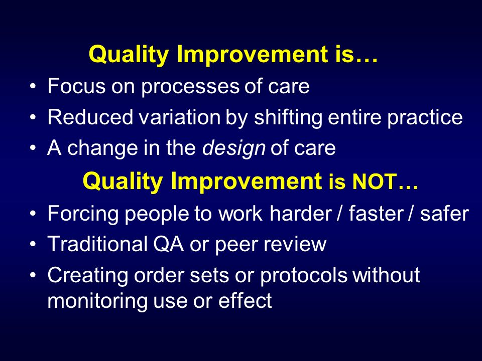 Quality Improvement is… Focus on processes of care Reduced variation by shifting entire practice A change in the design of care Quality Improvement is