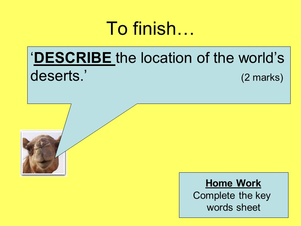 To finish… DESCRIBE the location of the worlds deserts. (2 marks) Home Work Complete the key words sheet