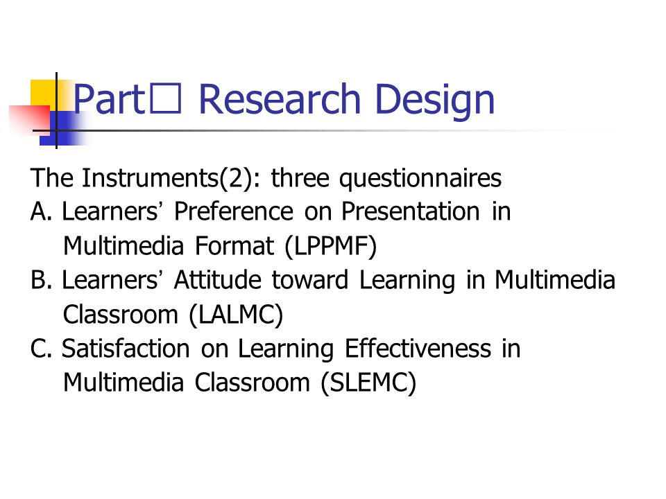 Part Research Design The Instruments(2): three questionnaires A. Learners Preference on Presentation in Multimedia Format (LPPMF) B. Learners Attitude