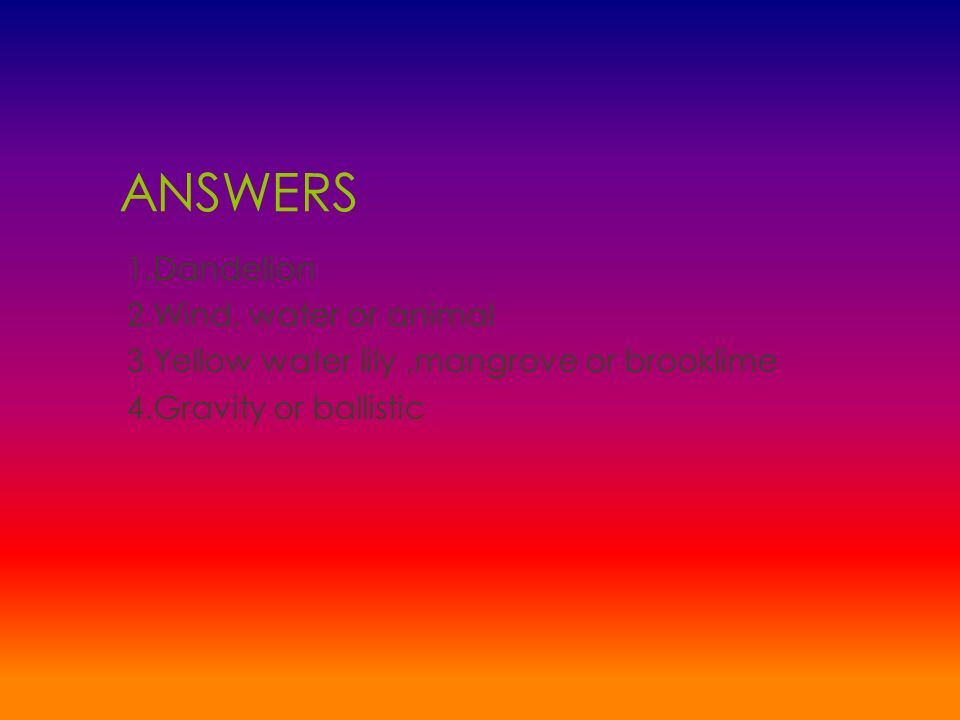 ANSWERS 1.Dandelion 2.Wind, water or animal 3.Yellow water lily,mangrove or brooklime 4.Gravity or ballistic