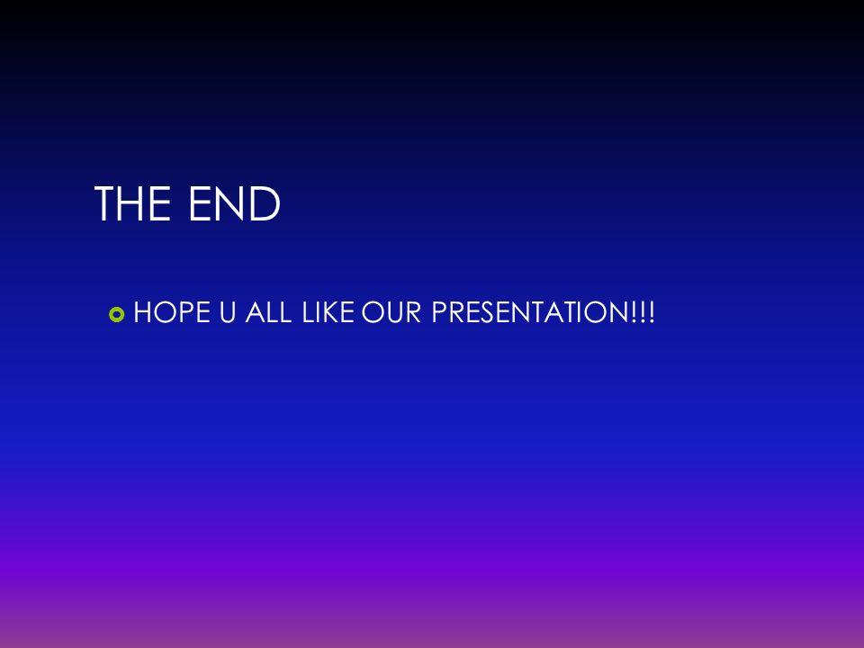 THE END HOPE U ALL LIKE OUR PRESENTATION!!!