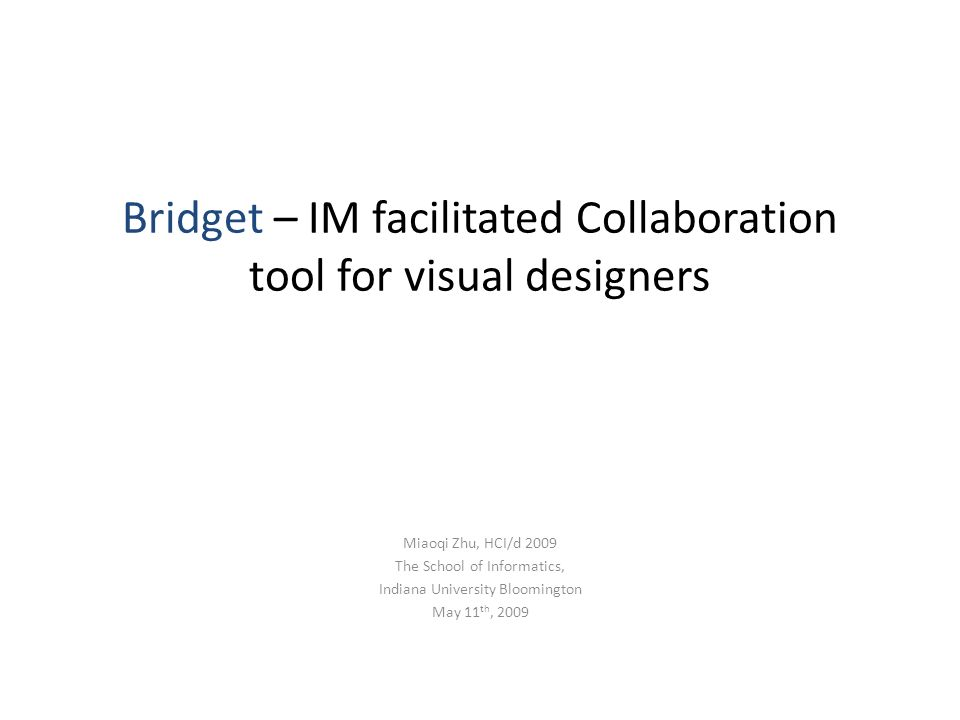 Bridget – IM facilitated Collaboration tool for visual designers Miaoqi Zhu, HCI/d 2009 The School of Informatics, Indiana University Bloomington May 11 th, 2009