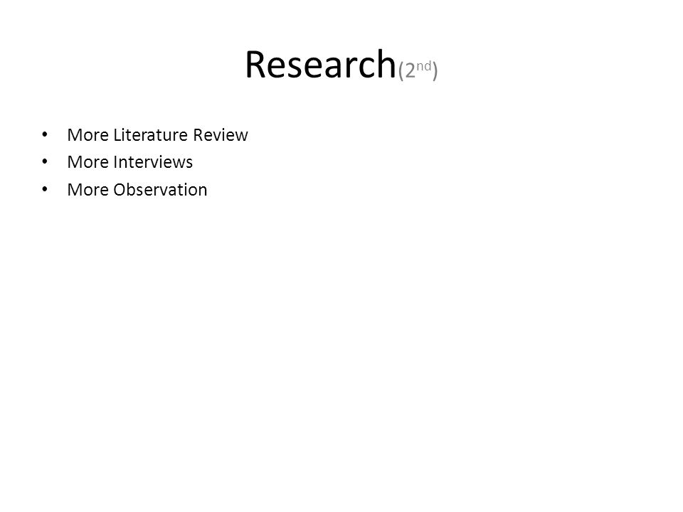 Research (2 nd ) More Literature Review More Interviews More Observation