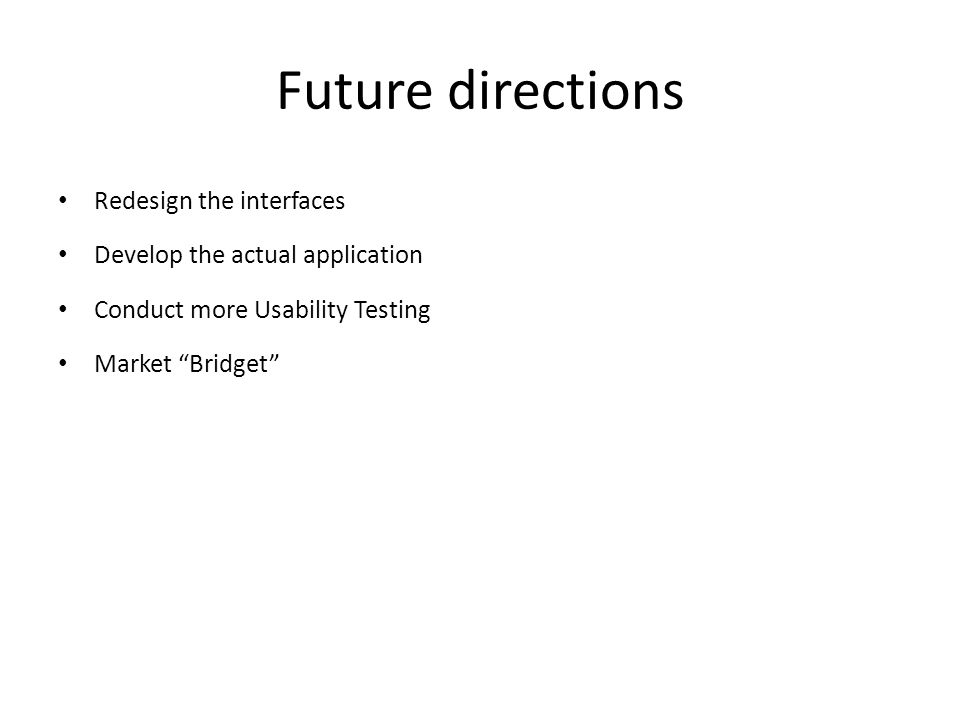 Future directions Redesign the interfaces Develop the actual application Conduct more Usability Testing Market Bridget